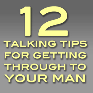 12 Talking Tips for Getting Through to Your Man