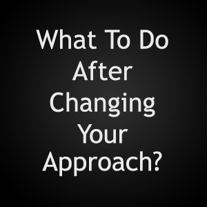 what to do after changing your approach