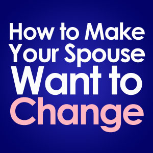 how to make your spouse want to change