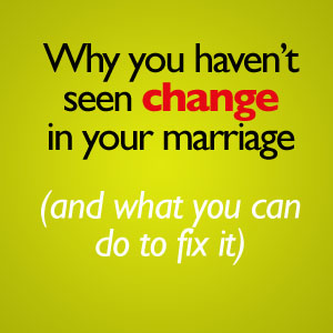 why you haven't seen change in your marriage